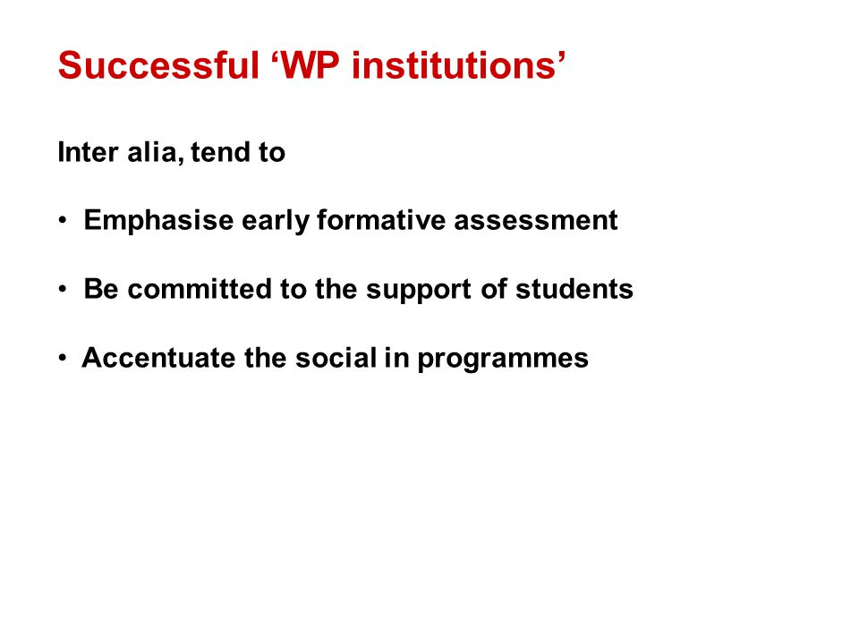 Successful 'WP institutions' Inter alia, tend to Emphasise early formative assessment Be committed to the support of students Accentuate the social in