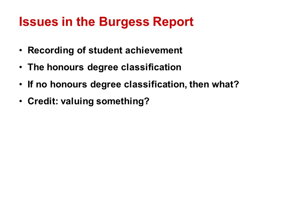 Issues in the Burgess Report Recording of student achievement The honours degree classification If no honours degree classification, then what.