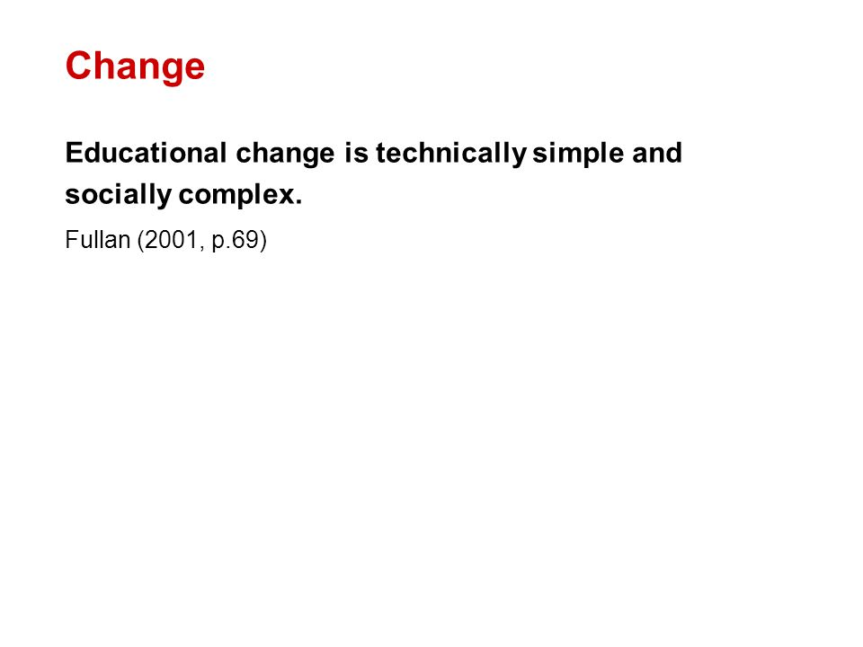 Change Educational change is technically simple and socially complex. Fullan (2001, p.69)