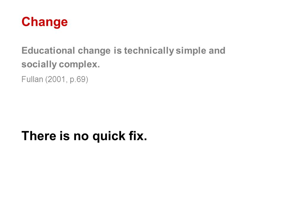 Change Educational change is technically simple and socially complex. Fullan (2001, p.69) There is no quick fix.