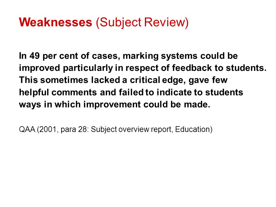 Weaknesses (Subject Review) In 49 per cent of cases, marking systems could be improved particularly in respect of feedback to students. This sometimes