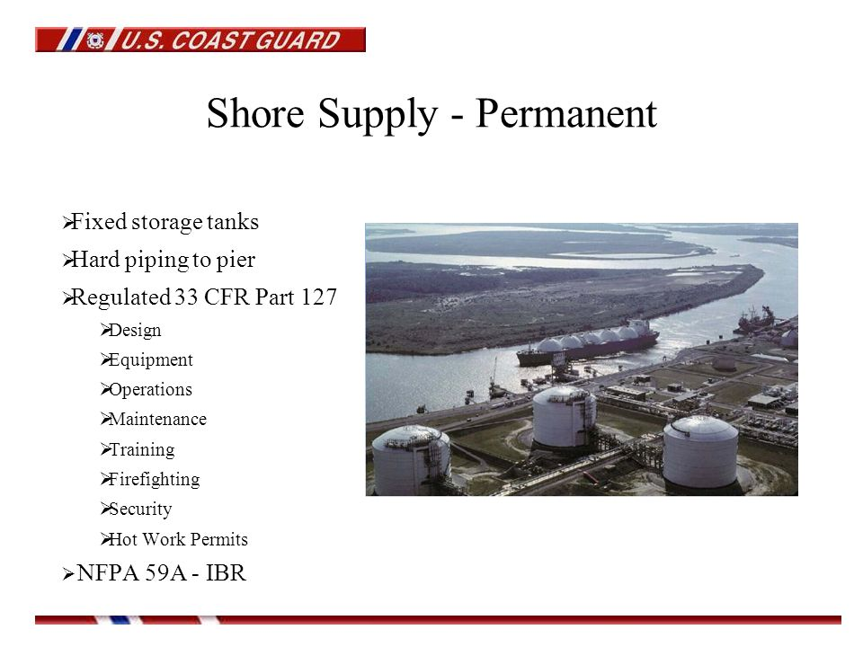 Shore Supply - Permanent  Fixed storage tanks  Hard piping to pier  Regulated 33 CFR Part 127  Design  Equipment  Operations  Maintenance  Training  Firefighting  Security  Hot Work Permits  NFPA 59A - IBR