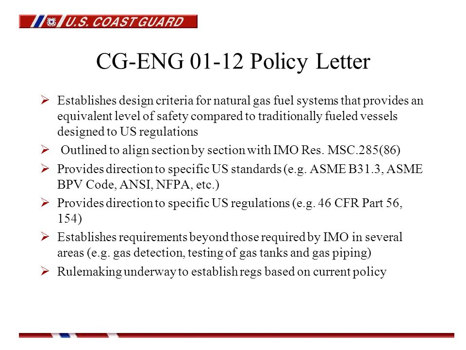 CG-ENG 01-12 Policy Letter  Establishes design criteria for natural gas fuel systems that provides an equivalent level of safety compared to traditionally fueled vessels designed to US regulations  Outlined to align section by section with IMO Res.