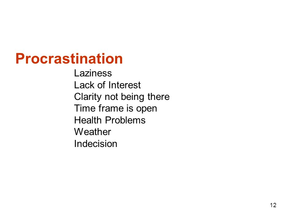 Procrastination Laziness Lack of Interest Clarity not being there Time frame is open Health Problems Weather Indecision 12