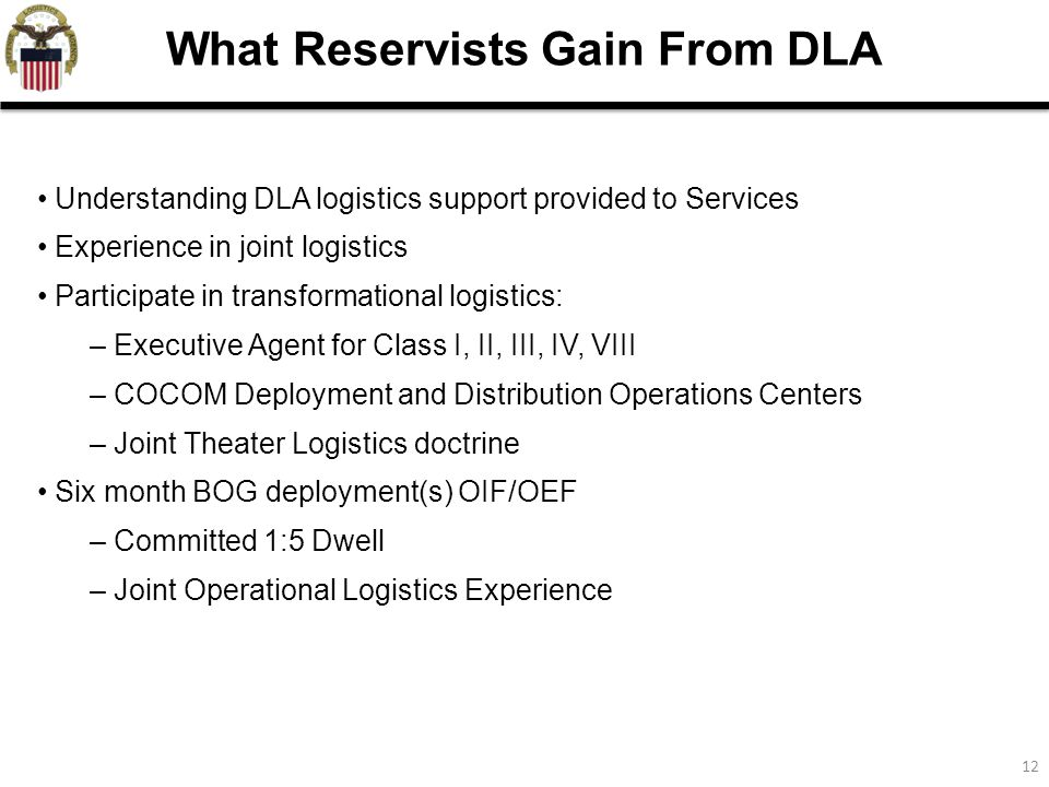 12 Understanding DLA logistics support provided to Services Experience in joint logistics Participate in transformational logistics: – Executive Agent for Class I, II, III, IV, VIII – COCOM Deployment and Distribution Operations Centers – Joint Theater Logistics doctrine Six month BOG deployment(s) OIF/OEF – Committed 1:5 Dwell – Joint Operational Logistics Experience What Reservists Gain From DLA