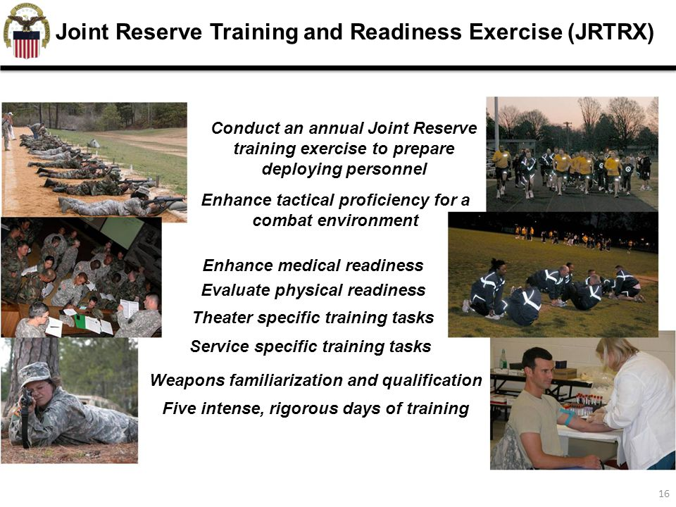 16 Joint Reserve Training and Readiness Exercise (JRTRX) Conduct an annual Joint Reserve training exercise to prepare deploying personnel Enhance tactical proficiency for a combat environment Enhance medical readiness Evaluate physical readiness Weapons familiarization and qualification Theater specific training tasks Service specific training tasks Five intense, rigorous days of training
