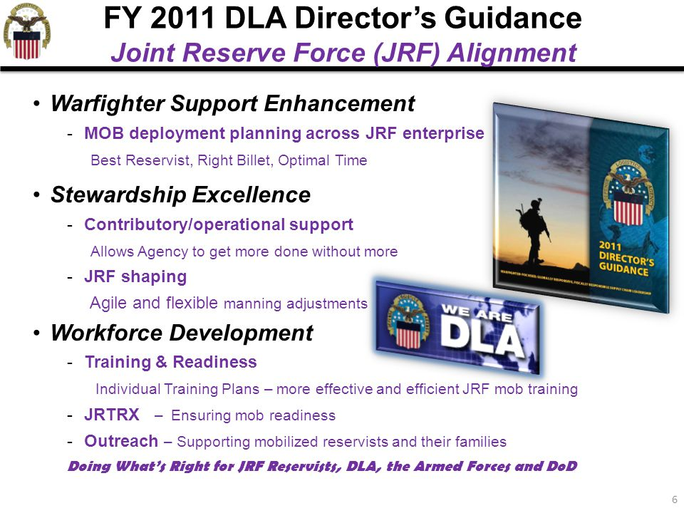 6 Warfighter Support Enhancement -MOB deployment planning across JRF enterprise Best Reservist, Right Billet, Optimal Time Stewardship Excellence -Contributory/operational support Allows Agency to get more done without more -JRF shaping Agile and flexible manning adjustments Workforce Development -Training & Readiness Individual Training Plans – more effective and efficient JRF mob training -JRTRX – Ensuring mob readiness -Outreach – Supporting mobilized reservists and their families Doing What's Right for JRF Reservists, DLA, the Armed Forces and DoD FY 2011 DLA Director's Guidance Joint Reserve Force (JRF) Alignment