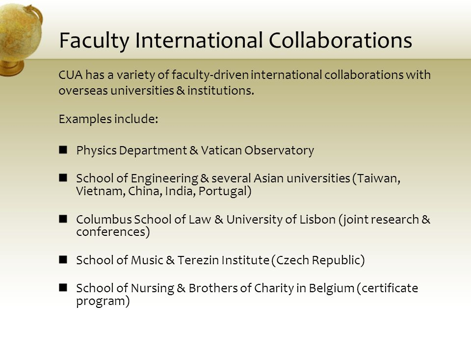 Faculty International Collaborations CUA has a variety of faculty-driven international collaborations with overseas universities & institutions. Examp