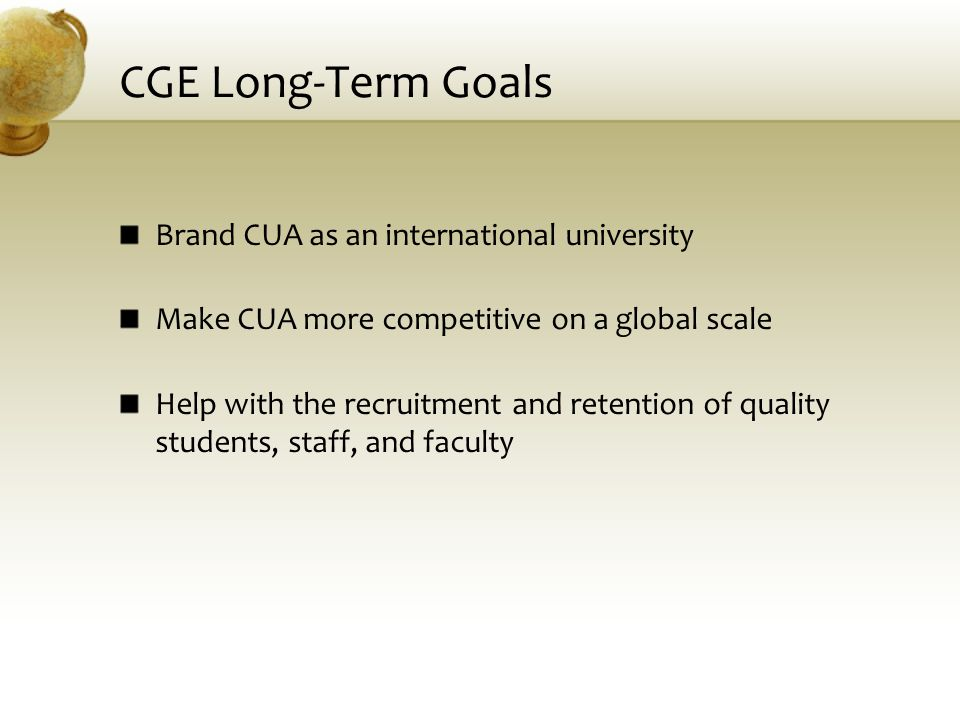 CGE Long-Term Goals Brand CUA as an international university Make CUA more competitive on a global scale Help with the recruitment and retention of qu