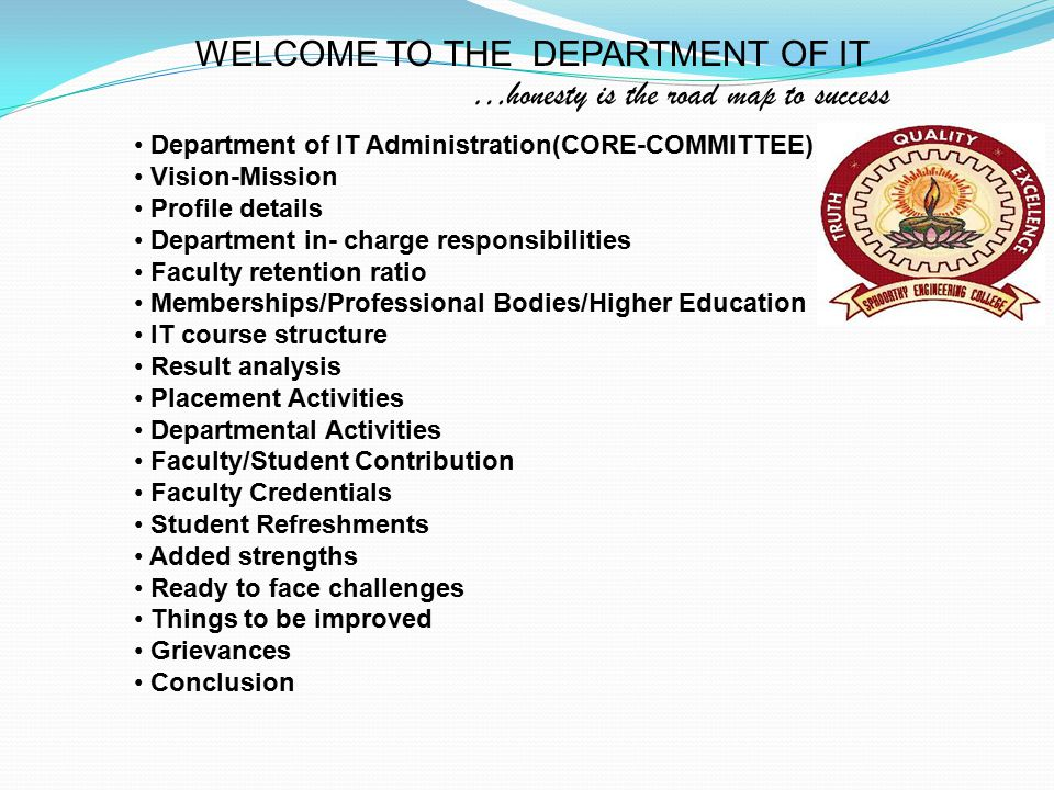 WELCOME TO THE DEPARTMENT OF IT …honesty is the road map to success Department of IT Administration(CORE-COMMITTEE) Vision-Mission Profile details Department in- charge responsibilities Faculty retention ratio Memberships/Professional Bodies/Higher Education IT course structure Result analysis Placement Activities Departmental Activities Faculty/Student Contribution Faculty Credentials Student Refreshments Added strengths Ready to face challenges Things to be improved Grievances Conclusion