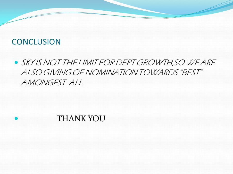 CONCLUSION SKY IS NOT THE LIMIT FOR DEPT GROWTH,SO WE ARE ALSO GIVING OF NOMINATION TOWARDS BEST AMONGEST ALL.
