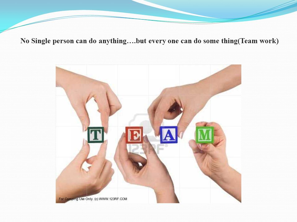 No Single person can do anything….but every one can do some thing(Team work)