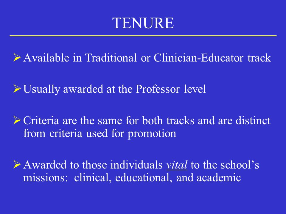 TENURE  Available in Traditional or Clinician-Educator track  Usually awarded at the Professor level  Criteria are the same for both tracks and are