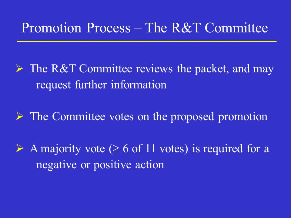  The R&T Committee reviews the packet, and may request further information  The Committee votes on the proposed promotion  A majority vote (  6 of