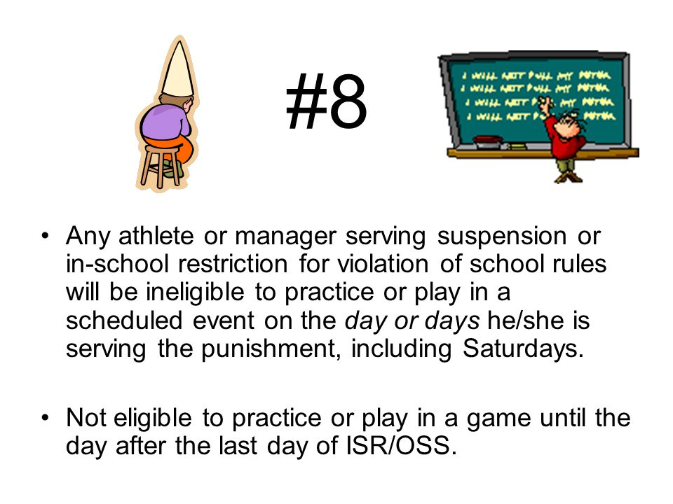 #8 Any athlete or manager serving suspension or in-school restriction for violation of school rules will be ineligible to practice or play in a scheduled event on the day or days he/she is serving the punishment, including Saturdays.