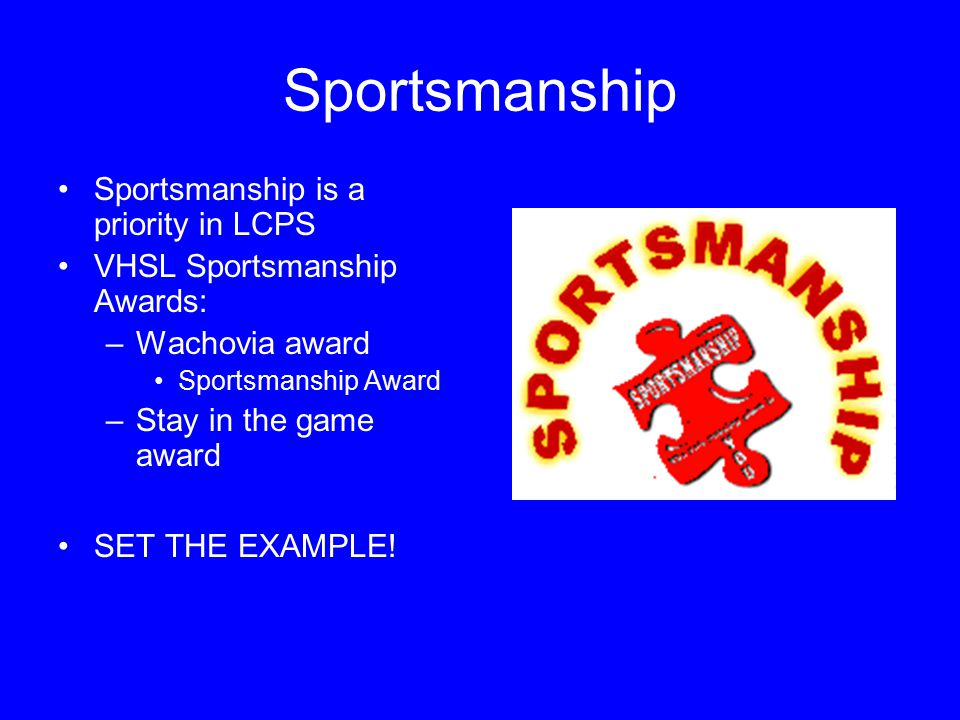Sportsmanship Sportsmanship is a priority in LCPS VHSL Sportsmanship Awards: –Wachovia award Sportsmanship Award –Stay in the game award SET THE EXAMP
