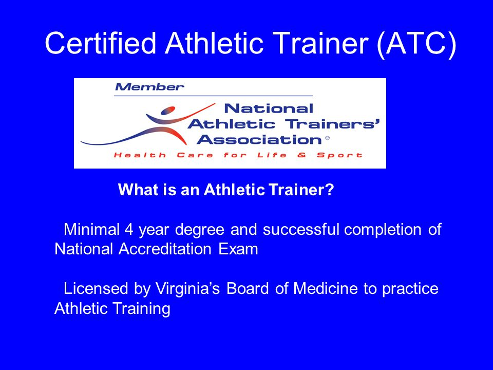 Certified Athletic Trainer (ATC) What is an Athletic Trainer? Minimal 4 year degree and successful completion of National Accreditation Exam Licensed