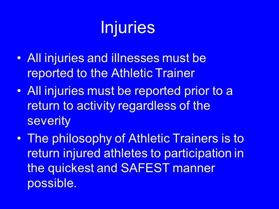 Injuries All injuries and illnesses must be reported to the Athletic Trainer All injuries must be reported prior to a return to activity regardless of