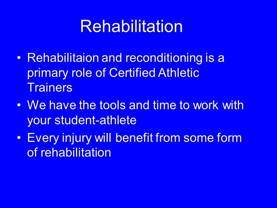 Rehabilitation Rehabilitaion and reconditioning is a primary role of Certified Athletic Trainers We have the tools and time to work with your student-