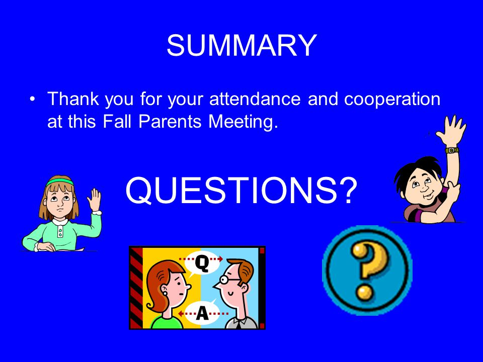SUMMARY Thank you for your attendance and cooperation at this Fall Parents Meeting. QUESTIONS