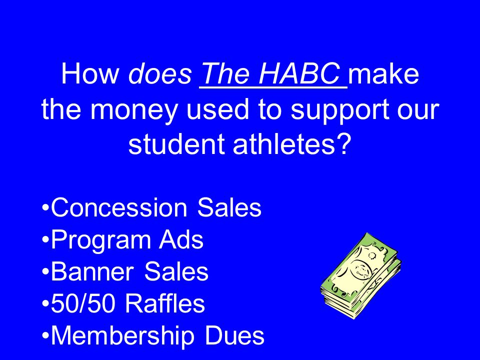 How does The HABC make the money used to support our student athletes? Concession Sales Program Ads Banner Sales 50/50 Raffles Membership Dues
