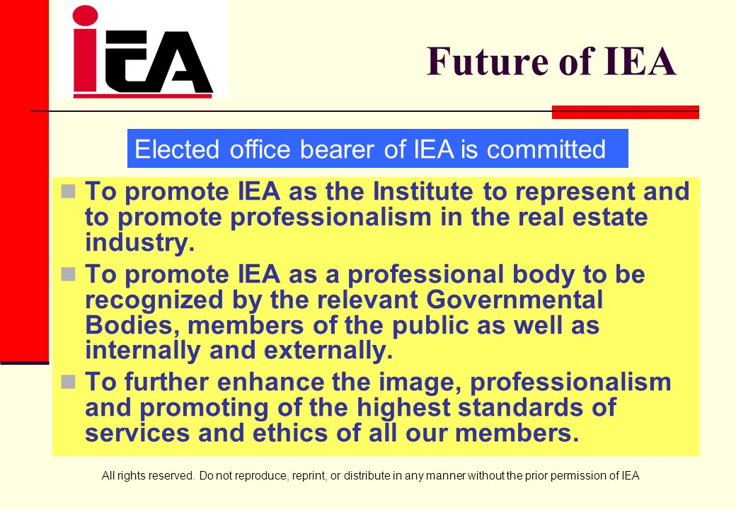 All rights reserved. Do not reproduce, reprint, or distribute in any manner without the prior permission of IEA Future of IEA To promote IEA as the In