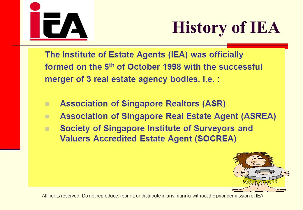 All rights reserved. Do not reproduce, reprint, or distribute in any manner without the prior permission of IEA History of IEA The Institute of Estate