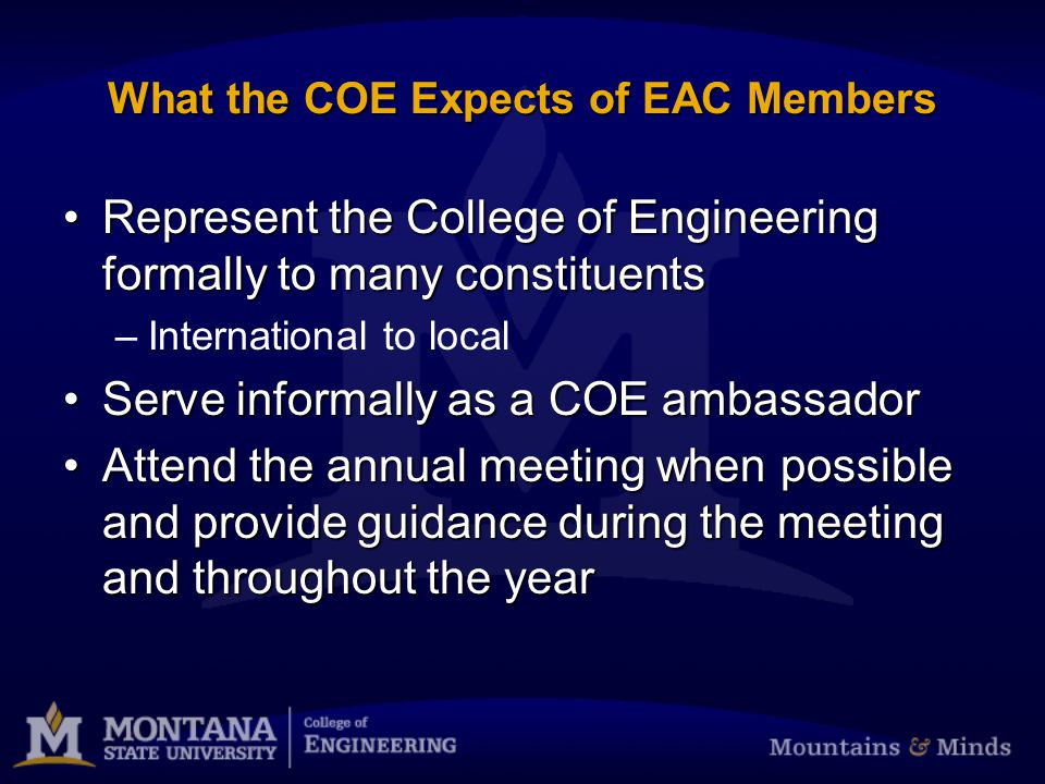 What the COE Expects of EAC Members Represent the College of Engineering formally to many constituentsRepresent the College of Engineering formally to many constituents –International to local Serve informally as a COE ambassadorServe informally as a COE ambassador Attend the annual meeting when possible and provide guidance during the meeting and throughout the yearAttend the annual meeting when possible and provide guidance during the meeting and throughout the year