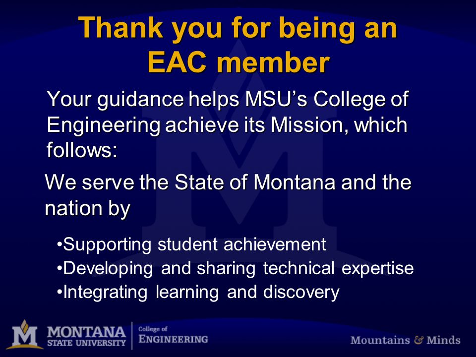 Thank you for being an EAC member Your guidance helps MSU's College of Engineering achieve its Mission, which follows: We serve the State of Montana and the nation by Developing and sharing technical expertise Integrating learning and discovery Supporting student achievement