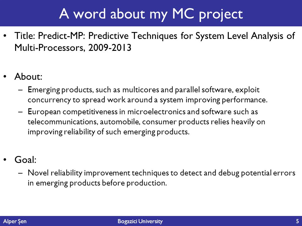A word about my MC project Title: Predict-MP: Predictive Techniques for System Level Analysis of Multi-Processors, 2009-2013 About: –Emerging products, such as multicores and parallel software, exploit concurrency to spread work around a system improving performance.