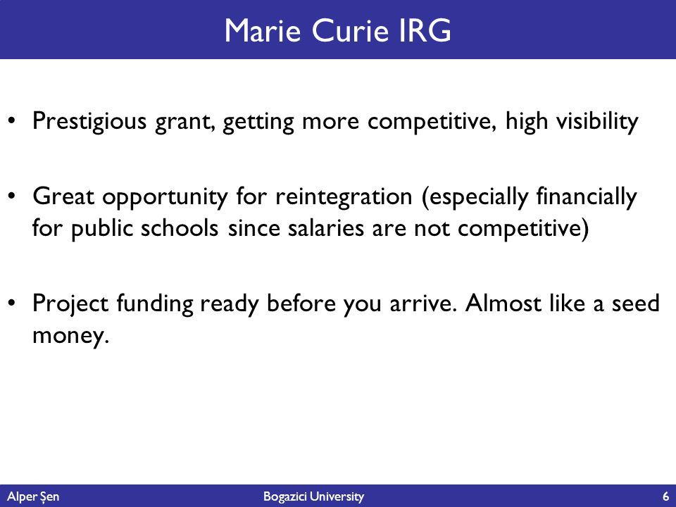 6 Marie Curie IRG Prestigious grant, getting more competitive, high visibility Great opportunity for reintegration (especially financially for public schools since salaries are not competitive) Project funding ready before you arrive.