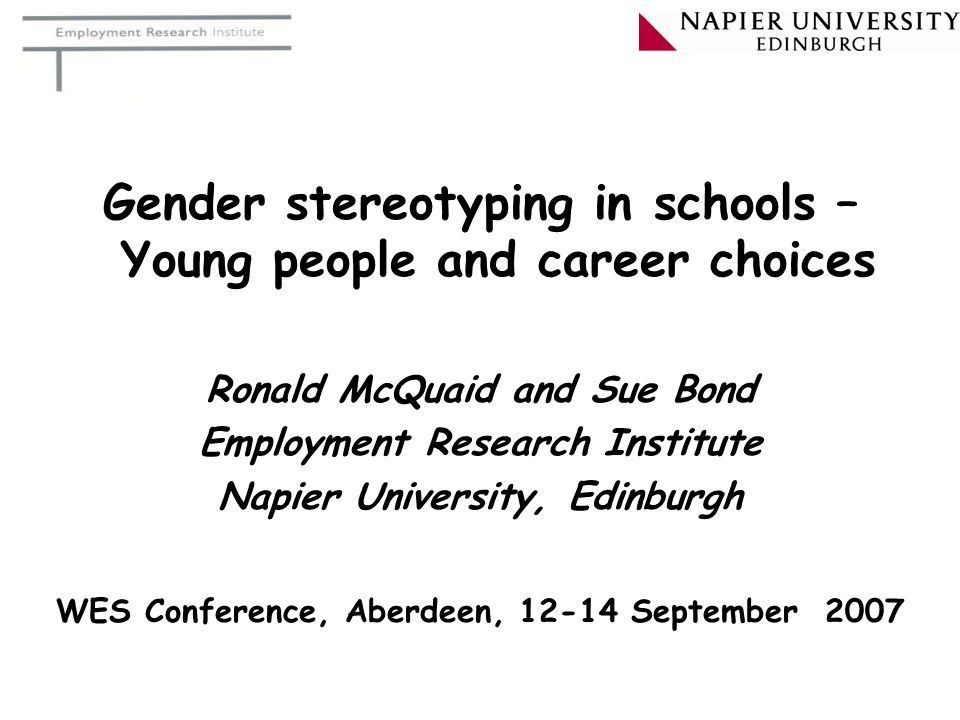 Gender stereotyping in schools – Young people and career choices Ronald McQuaid and Sue Bond Employment Research Institute Napier University, Edinburg