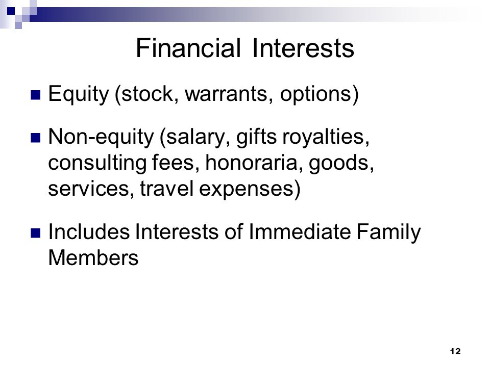 12 Financial Interests Equity (stock, warrants, options) Non-equity (salary, gifts royalties, consulting fees, honoraria, goods, services, travel expe
