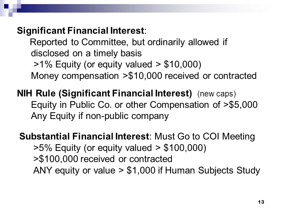 13 Significant Financial Interest: Reported to Committee, but ordinarily allowed if disclosed on a timely basis >1% Equity (or equity valued > $10,000