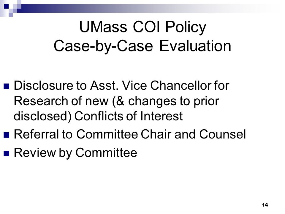 14 UMass COI Policy Case-by-Case Evaluation Disclosure to Asst. Vice Chancellor for Research of new (& changes to prior disclosed) Conflicts of Intere