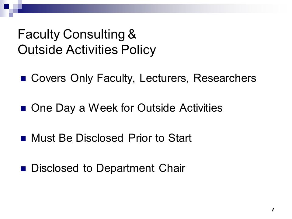 7 Faculty Consulting & Outside Activities Policy Covers Only Faculty, Lecturers, Researchers One Day a Week for Outside Activities Must Be Disclosed P