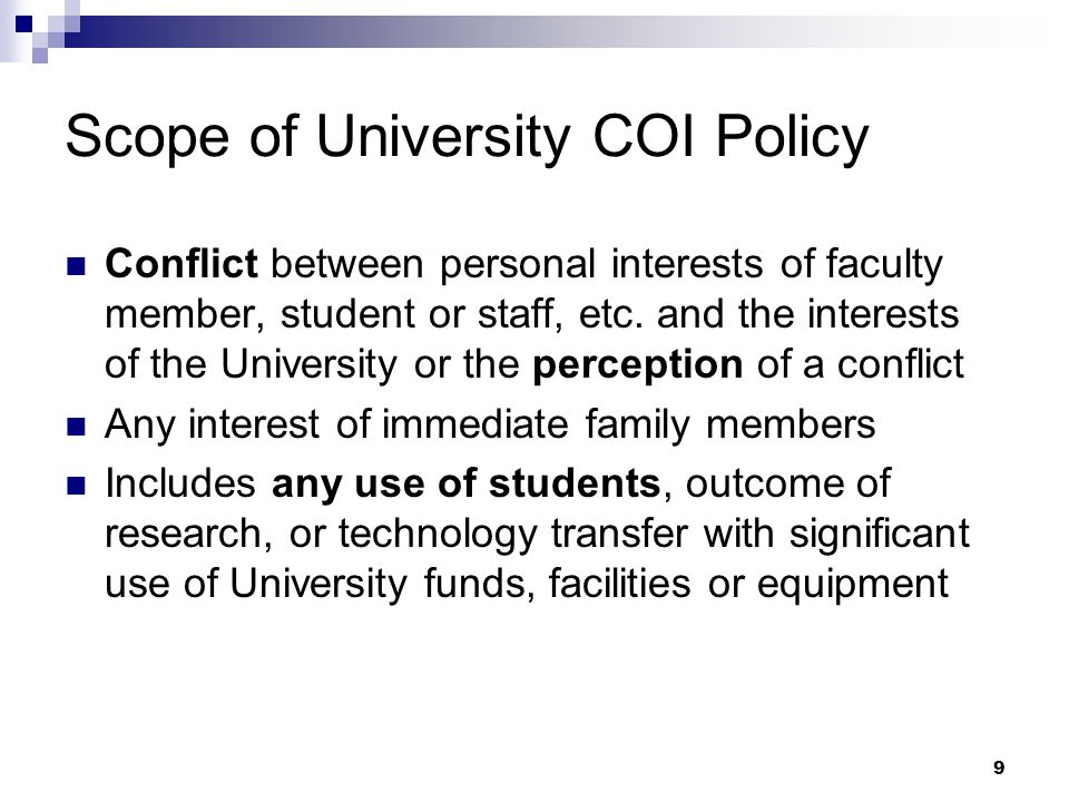 9 Scope of University COI Policy Conflict between personal interests of faculty member, student or staff, etc. and the interests of the University or