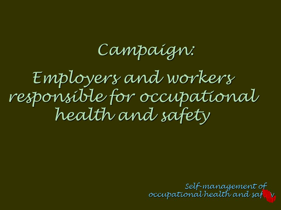 Campaign: Employers and workers responsible for occupational health and safety Self-management of occupational health and safety