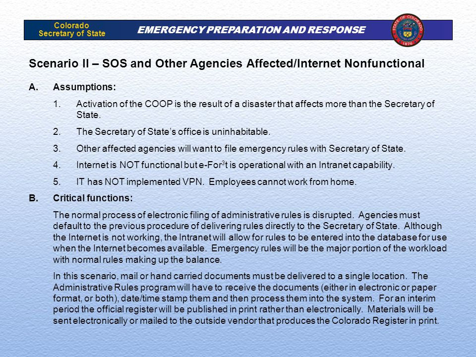 Colorado Secretary of State EMERGENCY PREPARATION AND RESPONSE Scenario II – SOS and Other Agencies Affected/Internet Nonfunctional A.Assumptions: 1.Activation of the COOP is the result of a disaster that affects more than the Secretary of State.
