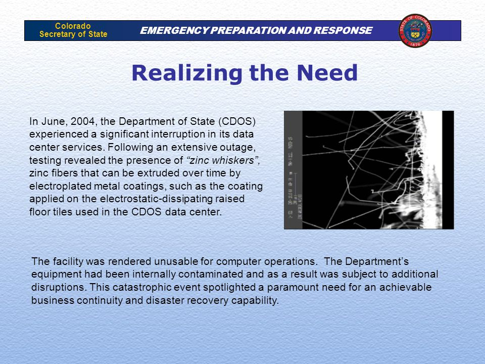 Colorado Secretary of State EMERGENCY PREPARATION AND RESPONSE Realizing the Need In June, 2004, the Department of State (CDOS) experienced a significant interruption in its data center services.