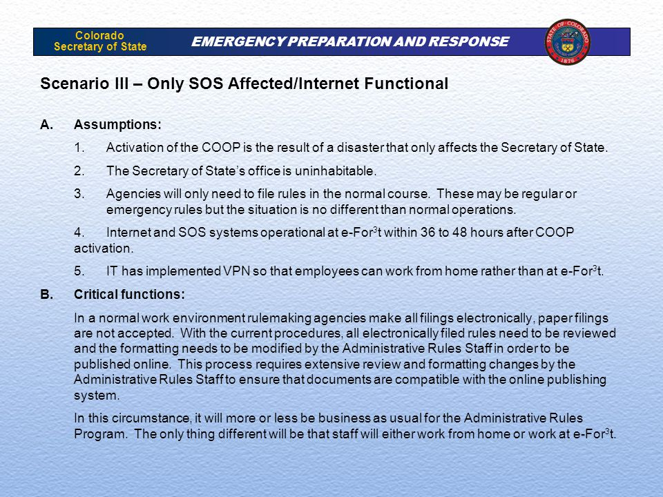 Colorado Secretary of State EMERGENCY PREPARATION AND RESPONSE Scenario III – Only SOS Affected/Internet Functional A.Assumptions: 1.Activation of the COOP is the result of a disaster that only affects the Secretary of State.