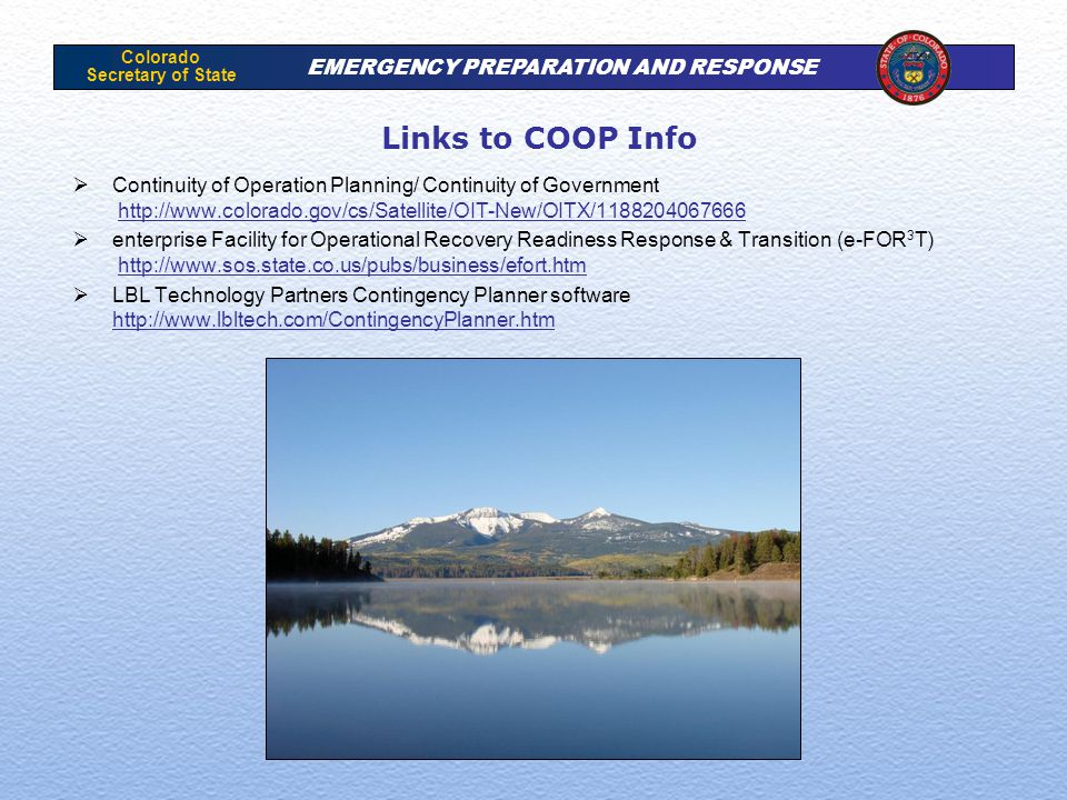Colorado Secretary of State EMERGENCY PREPARATION AND RESPONSE Links to COOP Info  Continuity of Operation Planning/ Continuity of Government http://www.colorado.gov/cs/Satellite/OIT-New/OITX/1188204067666http://www.colorado.gov/cs/Satellite/OIT-New/OITX/1188204067666  enterprise Facility for Operational Recovery Readiness Response & Transition (e-FOR 3 T) http://www.sos.state.co.us/pubs/business/efort.htmhttp://www.sos.state.co.us/pubs/business/efort.htm  LBL Technology Partners Contingency Planner software http://www.lbltech.com/ContingencyPlanner.htm http://www.lbltech.com/ContingencyPlanner.htm