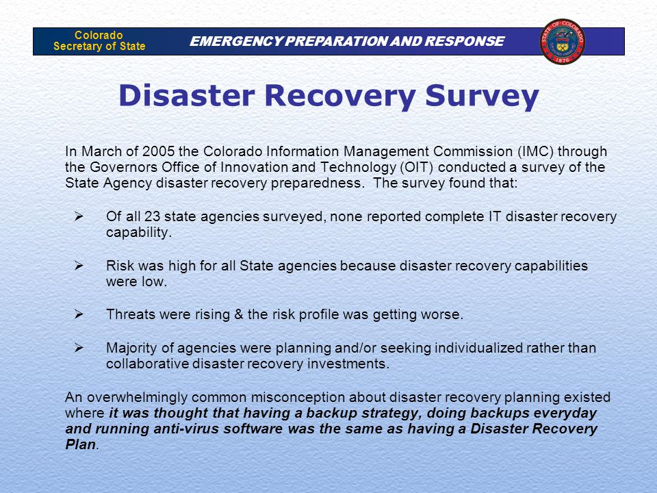 Colorado Secretary of State EMERGENCY PREPARATION AND RESPONSE Disaster Recovery Survey In March of 2005 the Colorado Information Management Commissio