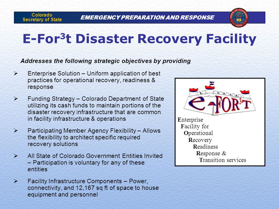Colorado Secretary of State EMERGENCY PREPARATION AND RESPONSE E-For 3 t Disaster Recovery Facility  Enterprise Solution – Uniform application of best practices for operational recovery, readiness & response  Funding Strategy – Colorado Department of State utilizing its cash funds to maintain portions of the disaster recovery infrastructure that are common in facility infrastructure & operations  Participating Member Agency Flexibility – Allows the flexibility to architect specific required recovery solutions  All State of Colorado Government Entities Invited – Participation is voluntary for any of these entities  Facility Infrastructure Components – Power, connectivity, and 12,167 sq ft of space to house equipment and personnel Enterprise Facility for Operational Recovery Readiness Response & Transition services Addresses the following strategic objectives by providing