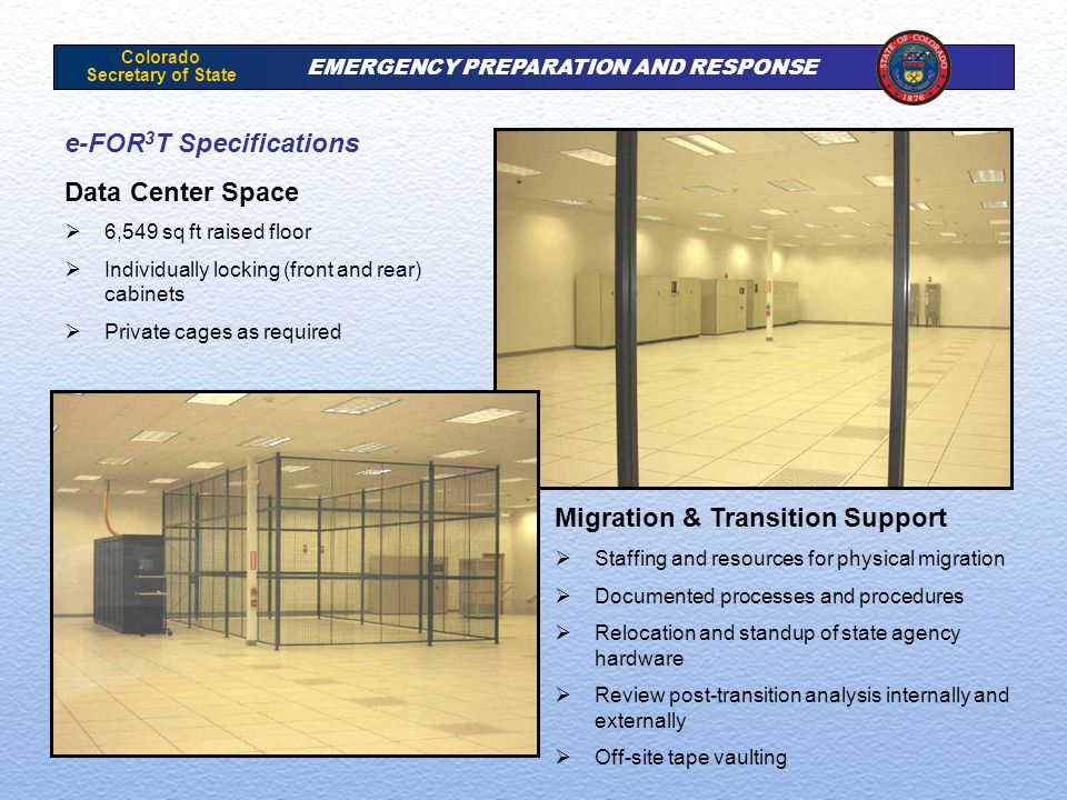 Colorado Secretary of State EMERGENCY PREPARATION AND RESPONSE e-FOR 3 T Specifications Data Center Space  6,549 sq ft raised floor  Individually locking (front and rear) cabinets  Private cages as required Migration & Transition Support  Staffing and resources for physical migration  Documented processes and procedures  Relocation and standup of state agency hardware  Review post-transition analysis internally and externally  Off-site tape vaulting