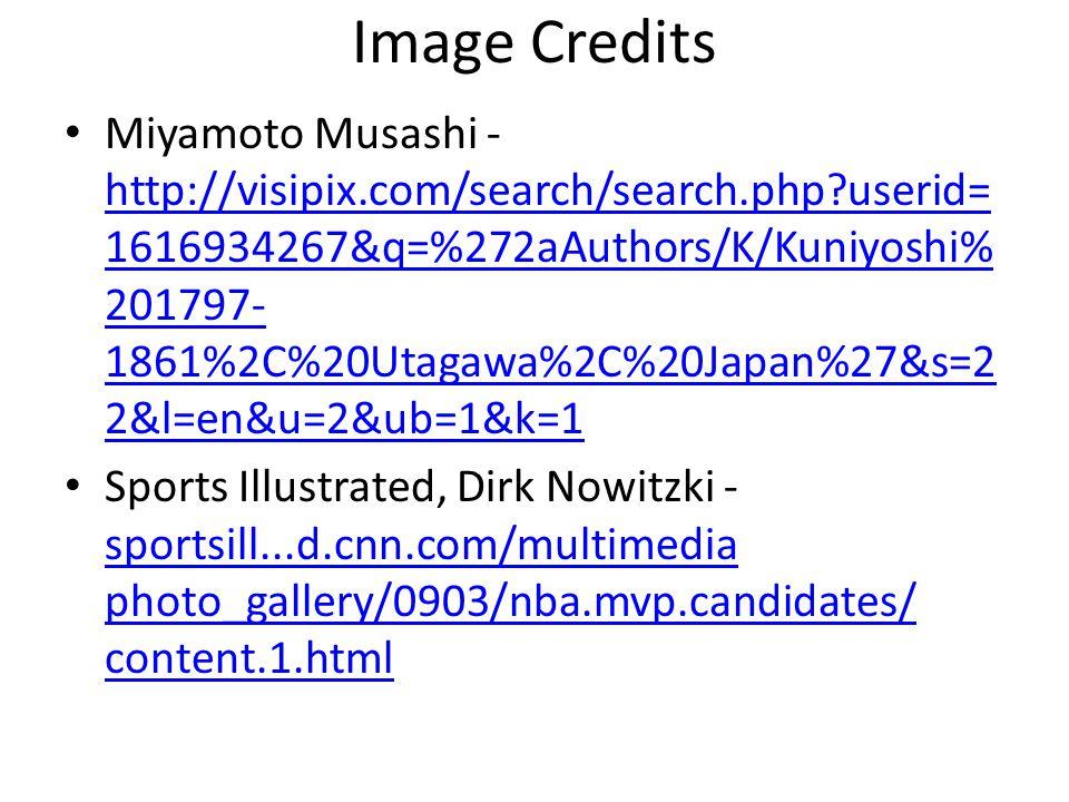 Image Credits Miyamoto Musashi - http://visipix.com/search/search.php userid= 1616934267&q=%272aAuthors/K/Kuniyoshi% 201797- 1861%2C%20Utagawa%2C%20Japan%27&s=2 2&l=en&u=2&ub=1&k=1 http://visipix.com/search/search.php userid= 1616934267&q=%272aAuthors/K/Kuniyoshi% 201797- 1861%2C%20Utagawa%2C%20Japan%27&s=2 2&l=en&u=2&ub=1&k=1 Sports Illustrated, Dirk Nowitzki - sportsill...d.cnn.com/multimedia photo_gallery/0903/nba.mvp.candidates/ content.1.html sportsill...d.cnn.com/multimedia photo_gallery/0903/nba.mvp.candidates/ content.1.html