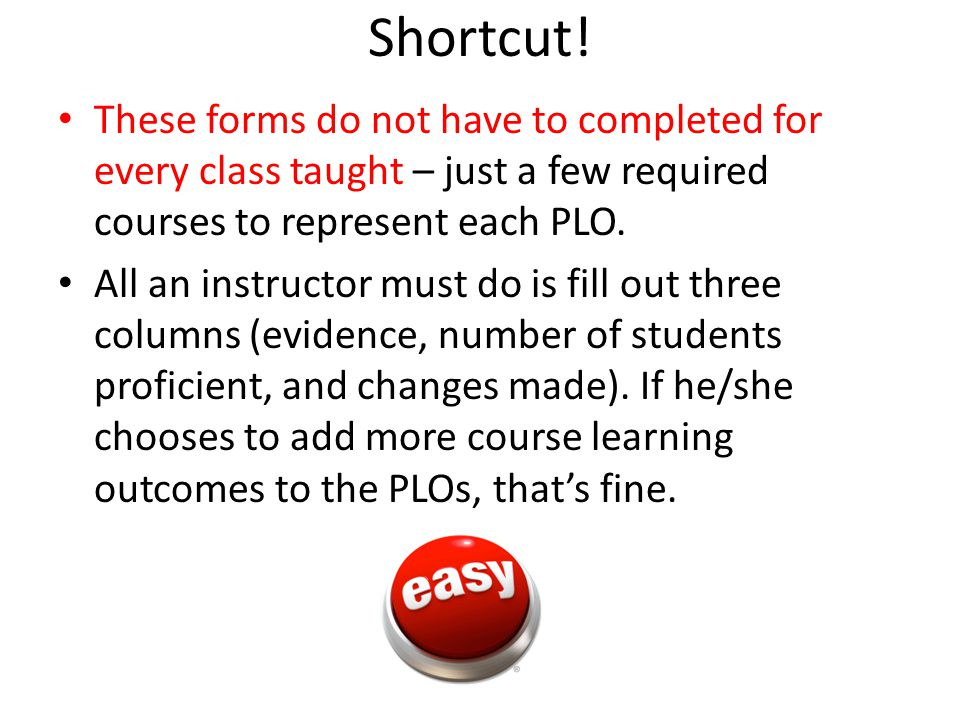 Shortcut! These forms do not have to completed for every class taught – just a few required courses to represent each PLO. All an instructor must do i