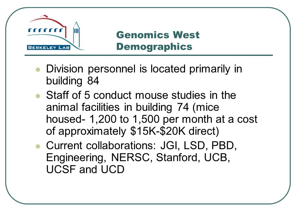 Genomics West Demographics Division personnel is located primarily in building 84 Staff of 5 conduct mouse studies in the animal facilities in buildin