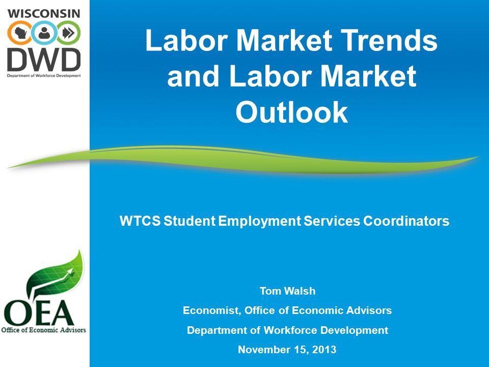Tom Walsh Economist, Office of Economic Advisors Department of Workforce Development November 15, 2013 Labor Market Trends and Labor Market Outlook WT