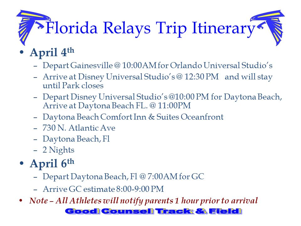 Florida Relays Trip Itinerary April 4 th –Depart Gainesville @ 10:00AM for Orlando Universal Studio's –Arrive at Disney Universal Studio's @ 12:30 PM and will stay until Park closes –Depart Disney Universal Studio's @10:00 PM for Daytona Beach, Arrive at Daytona Beach FL.